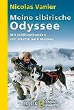 Meine sibirische Odyssee: Mit Schlittenhunden von Irkutsk nach Moskau - Nicolas Vanier