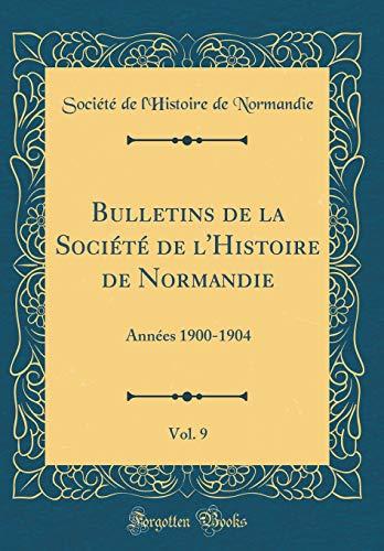 Bulletins de la Société de l'Histoire de Normandie, Vol. 9: Années 1900-1904 (Classic Reprint) por Société de l'Histoire de Normandie