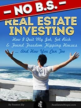No BS Real Estate Investing - How I Quit My Job, Got Rich, & Found Freedom Flipping Houses ... And How You Can Too (English Edition) von [Ely, Preston]
