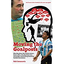Moving the Goalposts: Why Maradona Was Really Useless... How to Win a Penalty Shoot-Out...and 65 More Astonishing Statistical Football Revelations