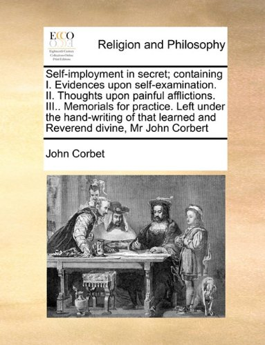 Self-imployment in secret; containing I. Evidences upon self-examination. II. Thoughts upon painful afflictions. III.. Memorials for practice. Left ... learned and Reverend divine, Mr John Corbert