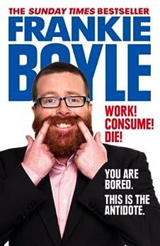 Work! Consume! Die! by [Boyle, Frankie]
