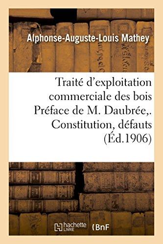 Traité d'exploitation commerciale des bois Préface de M. Daubrée. Constitution, défauts: et maladies des bois, conservation, emmagasinage et traitements préservatifs, exploitation