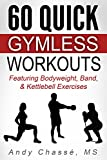 60 Quick Gymless Workouts: Featuring Bodyweight, Band, & Kettlebell Exercises