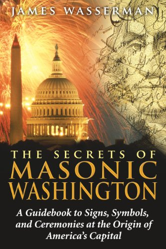 The Secrets of Masonic Washington: A Guidebook to Signs, Symbols, and Ceremonies at the Origin of America's Capital (Secret Destiny Of America)