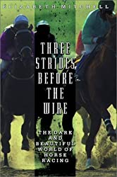 Three Strides Before the Wire: The Dark and Beautiful World of Horse Racing by Elizabeth Mitchell (2002-06-05)