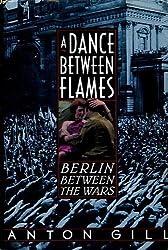 A Dance Between Flames: Berlin Between the Wars by Anton Gill (1994-04-03)