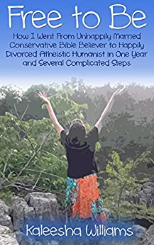 Free to Be: How I Went From Unhappily Married Conservative Bible Believer to Happily Divorced Atheistic Humanist in One Year and Several Complicated Steps by [Williams, Kaleesha]
