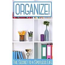 ORGANIZE!: The Secrets to a Spotless Life (English Edition)