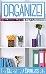 ORGANIZE!: The Secrets to a Spotless Life (English Edition)