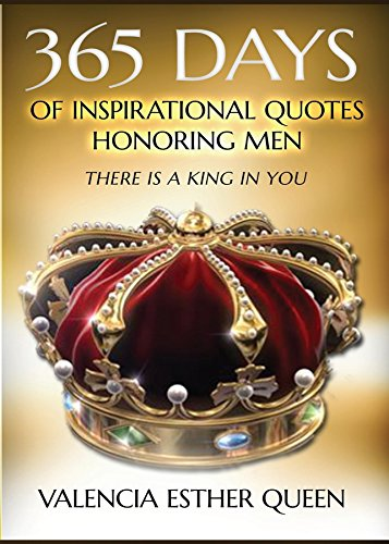 365 DAYS OF INSPIRATIONAL QUOTES HONORING MEN: THERE IS A KING IN YOU (Valencia Queen)
