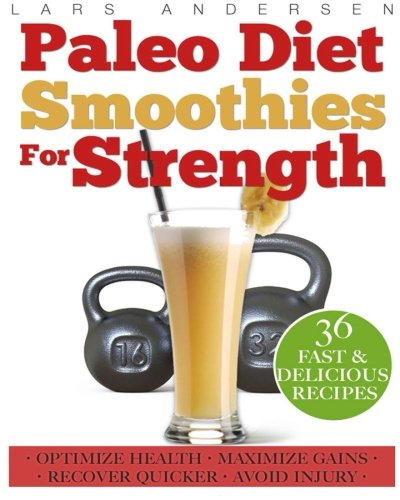 Paleo Diet Smoothies for Strength: Smoothie Recipes and Nutrition Plan for Strength Athletes & Bodybuilders - Achieve Peak Health, Performance and Physique (Food for Fitness Series)