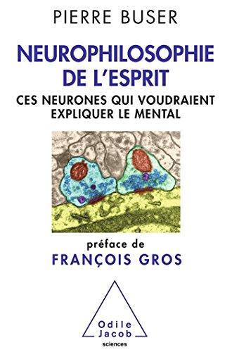 Neurophilosophie de l'esprit : Ces neurones qui voudraient expliquer le mental par Pierre Buser