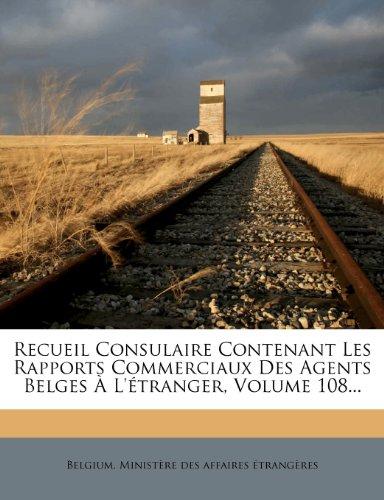 Recueil Consulaire Contenant Les Rapports Commerciaux Des Agents Belges À L'étranger, Volume 108...