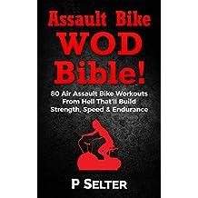 Assault Bike WOD Bible!: 80 Air Assault Bike Workouts From Hell That'll Build Strength, Speed & Endurance (English Edition)