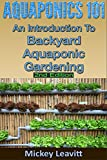 Aquaponics: 101 An Introduction To Backyard Aquaponic Gardening (2nd Edition) (aquaponics, ecosystem, fisheries, aquatic, aquaculture, fish farming, aquaponics system)