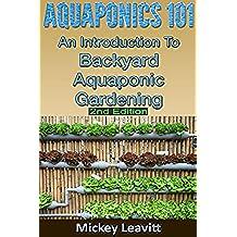 Aquaponics: 101 An Introduction To Backyard Aquaponic Gardening (2nd Edition) (aquaponics, ecosystem, fisheries, aquatic, aquaculture, fish farming, aquaponics system) (English Edition)