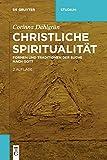 Christliche Spiritualität: Formen und Traditionen der Suche nach Gott (De Gruyter Studium) - Corinna Dahlgrün