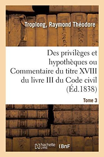 Des privilèges et hypothèques ou Commentaire du titre XVIII du livre III du Code civil. Tome 3 par Raymond Théodore Troplong