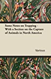 Some Notes on Trapping - With a Section on the Capture of Animals in North America