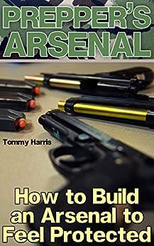 Prepper's Arsenal: How to Build an Arsenal to Feel Protected: (Self-Defense, Survival Gear) Descargar PDF Ahora