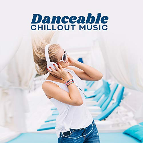Danceable Chillout Music: House Rhythms & Club Songs for Dancing and Partying -