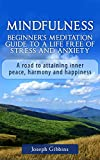 Mindfulness: Beginner's Meditation Guide to a Life Free of Stress and Anxiety: A Road to Attaining Inner Peace, Harmony, and Happiness (Mindfulness for ... and Stress Relief, Peace, Awakening Book 1)