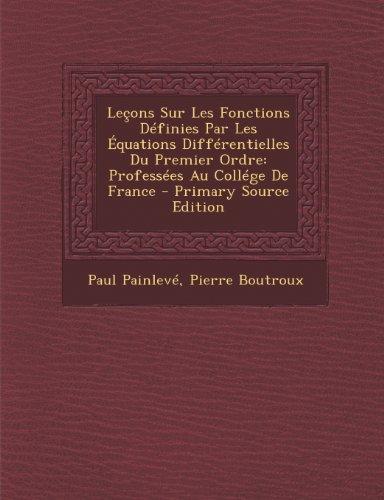 Lecons Sur Les Fonctions Definies Par Les Equations Differentielles Du Premier Ordre: Professees Au College de France - Primary Source Edition