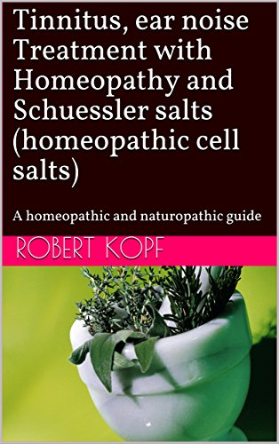 Tinnitus, ear noise Treatment with Homeopathy and Schuessler salts (homeopathic cell salts): A homeopathic and naturopathic guide (English Edition)
