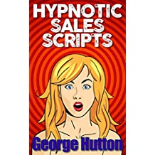 Hypnotic Sales Scripts: Skyrocket Desire, Obliterate Resistance and Earn Tons of Money