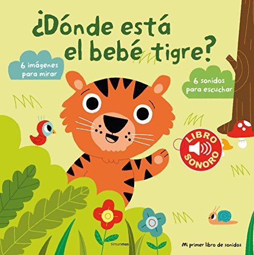 ¿Dónde está el bebé tigre? Mi primer libro de sonidos: 6 imágenes para mirar, 6 sonidos para escuchar