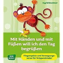 Mit Händen und mit Füßen will ich den Tag begrüßen - Fingerspiele und Bewegungsverse für Krippe, Kita und Eltern-Kind-Gruppen (Krippenkinder betreuen und fördern)