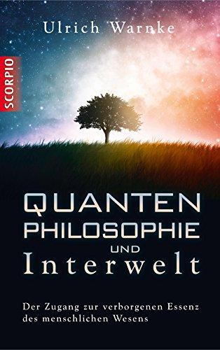 Quantenphilosophie und Interwelt: Der Zugang zur verborgenen Essenz des menschlichen Wesens