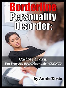 Borderline Personality Disorder: Call Me Crazy, But Was My BPD Misdiagnosed? by [Kosta, Annie]