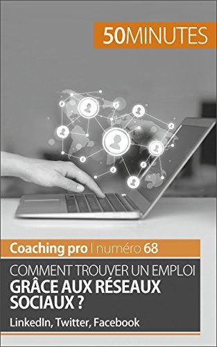 Comment trouver un emploi grâce aux réseaux sociaux ?: LinkedIn, Twitter, Facebook (Coaching pro t. 68)