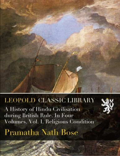 A History of Hindu Civilisation during British Rule. In Four Volumes. Vol. I. Religious Condition por Pramatha Nath Bose