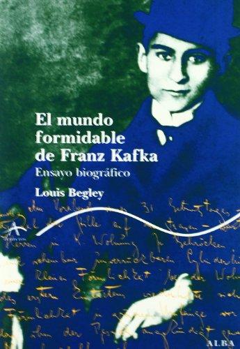 El mundo formidable de Franz Kafka: Ensayo biográfico (Trayectos Vidas y letras) por Louis Begley