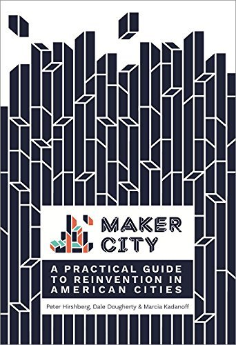Maker City: A Practical Guide for Reinventing American Cities by Peter Hirshberg (2016-10-17)