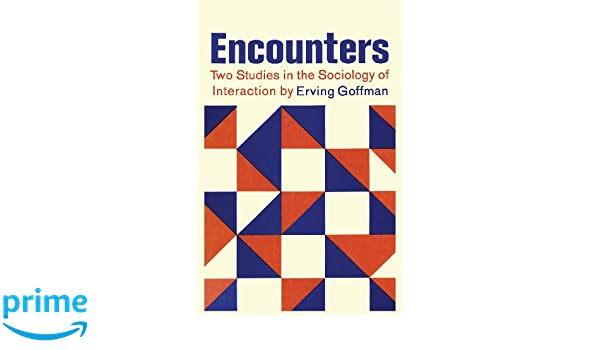Encounters Two Studies In The Sociology Of Interaction Amazon