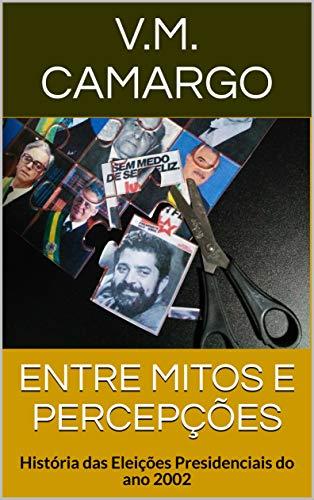 ENTRE MITOS E PERCEPÇÕES: História das Eleições Presidenciais do ano 2002 (Portuguese Edition)
