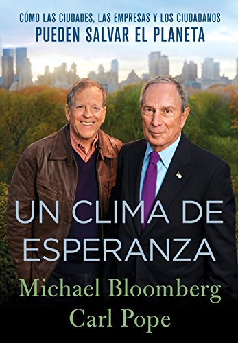 Un Clima de Esperanza: Cómo las Ciudades, las Empresas, y los Ciudadanos Pueden Salvar el Planeta por Michael Bloomberg