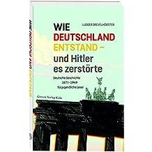 Wie Deutschland entstand - und Hitler es zerstörte: Deutsche Geschichte von 1871 bis 1949 für jugendliche Leser