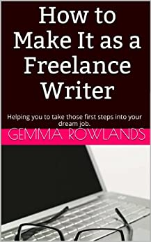How to Make it as a Freelance Writer: Helping you to take those first steps into your dream job. (English Edition) von [Rowlands, Gemma]