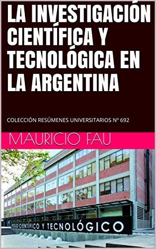 LA INVESTIGACIÓN CIENTÍFICA Y TECNOLÓGICA EN LA ARGENTINA: COLECCIÓN RESÚMENES UNIVERSITARIOS Nº 692
