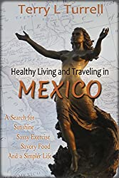 Healthy Living and Traveling in Mexico: A Search for Sunshine, Sassy Exercise, Savory Food and a Simpler Life (Healthy Living in Mexico Book 1)
