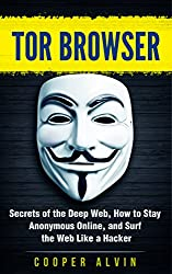 Tor Browser: Secrets of the Deep Web, How to Stay Anonymous Online, and Surf the Web Like a Hacker (Hacking, Cyber Security, Tor Browser, Anonymous, Deep Web, Dark Web)