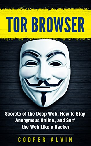 Tor Browser: Secrets of the Deep Web, How to Stay Anonymous Online, and Surf the Web Like a Hacker (Hacking, Cyber Security, Tor Browser, Anonymous, Deep Web, Dark Web) (English Edition)