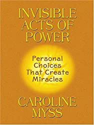 Invisible Acts of Power: Personal Choices That Create Miracles by Caroline Myss (2005-01-10)
