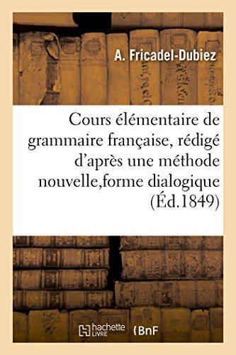 Cours élémentaire de grammaire française, rédigé d'après une méthode nouvelle,: qui permet l'emploi de la forme dialogique par Fricadel-Dubiez