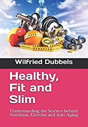 Healthy, Fit and Slim: Understanding the Science behind Nutrition, Exercise and Anti-Aging